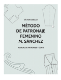 MÉTODO DE PATRONAJE FEMENINO M. SÁNCHEZ : MANUAL DE PATRONAJE Y CORTE