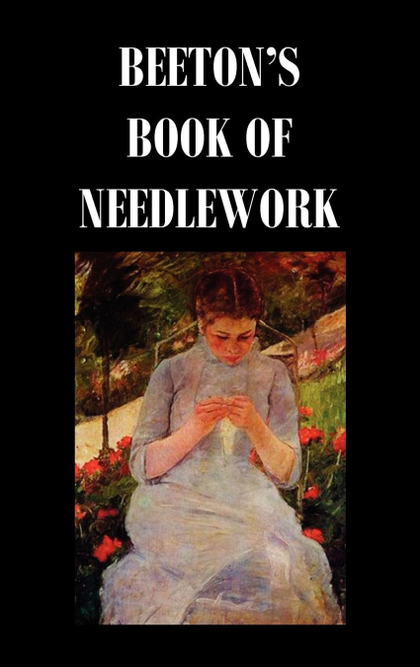 BEETONS BOOK OF NEEDLEWORK. CONSISTING OF DESCRIPTIONS AND INSTRUCTIONS, ILLUSTR
