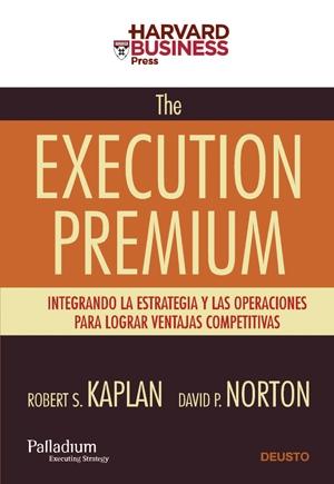 THE EXECUTION PREMIUM : INTEGRANDO LA ESTRATEGIA Y LAS OPERACIONES PARA LOGRAR VENTAJAS COMPETI