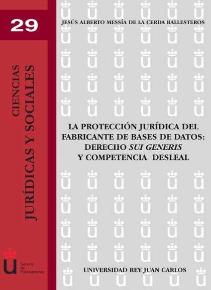 LA PROTECCIÓN JURÍDICA DEL FABRICANTE DE BASES DE DATOS : DERECHO SUI GENERIS Y COMPETENCIA DES