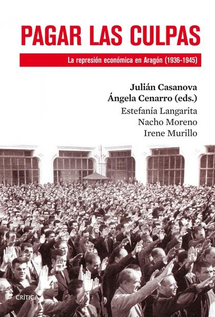 PAGAR LAS CULPAS : LA REPRESIÓN ECONÓMICA EN ARAGÓN, 1936-1945