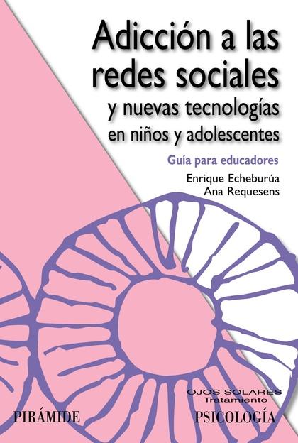 ADICCIÓN A LAS REDES SOCIALES Y NUEVAS TECNOLOGÍAS EN NIÑOS Y ADOLESCENTES : GUÍA PARA EDUCADOR