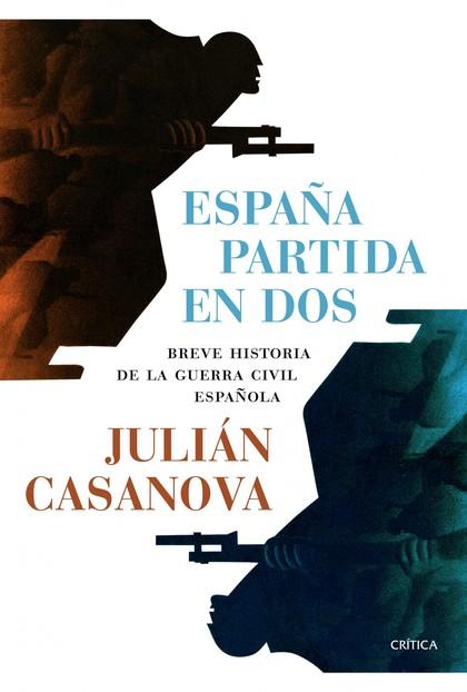 ESPAÑA PARTIDA EN DOS : BREVE HISTORIA DE LA GUERRA CIVIL ESPAÑOLA