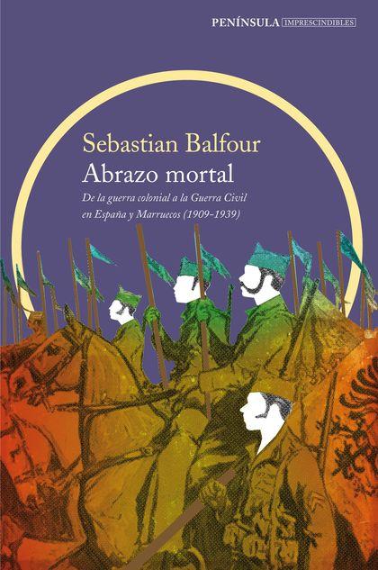 ABRAZO MORTAL. DE LA GUERRA  COLONIAL A LA GUERRA CIVIL EN ESPAÑA Y MARRUECOS (1909-1939)