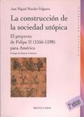 LA CONSTRUCCIÓN DE LA SOCIEDAD UTÓPICA : EL PROYECTO DE FELIPE II (1556-1598) PARA AMÉRICA