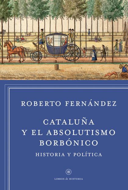 CATALUÑA Y EL ABSOLUTISMO BORBÓNICO : HISTORIA Y POLÍTICA