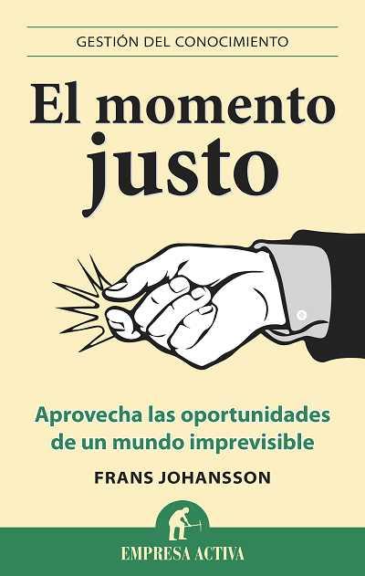 EL MOMENTO JUSTO : APROVECHA LAS OPORTUNIDADES DE UN MUNDO IMPREVISIBLE