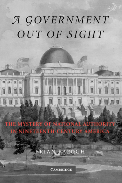 A GOVERNMENT OUT OF SIGHT. THE MYSTERY OF NATIONAL AUTHORITY IN NINETEENTH-CENTURY AMERICA