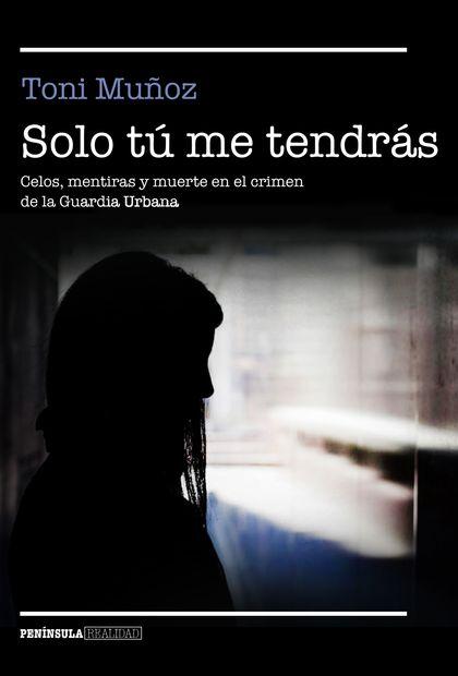 SOLO TÚ ME TENDRÁS. CELOS, MENTIRAS Y MUERTE EN EL CRIMEN DE LA GUARDIA URBANA
