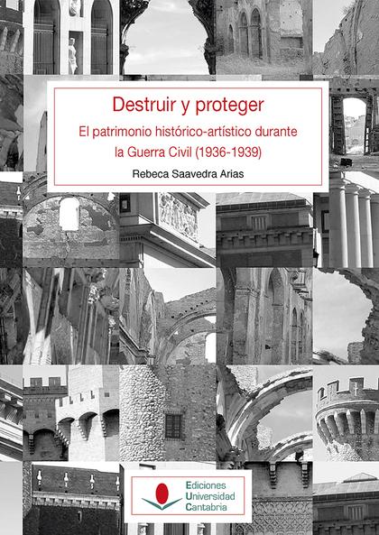 DESTRUIR Y PROTEGER. EL PATRIMONIO HISTÓRICO ARTÍSTICO DURANTE LA GUERRA CIVIL (
