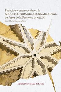 ESPACIO Y CONSTRUCCIÓN EN LA ARQUITECTURA RELIGIOSA MEDIEVAL DE JEREZ DE LA FRON.