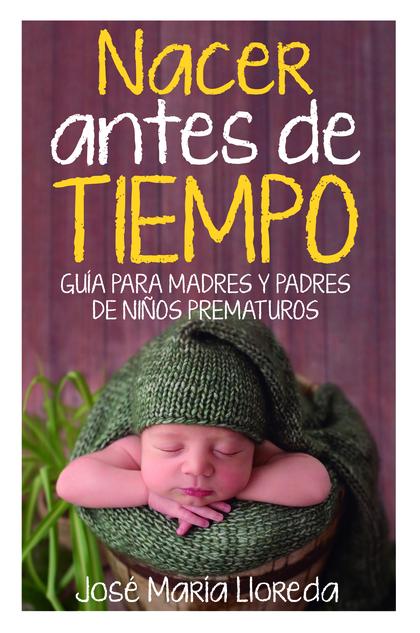 NACER ANTES DE TIEMPO. GUÍA PARA MADRES Y PADRES DE NIÑOS PREMATUROS