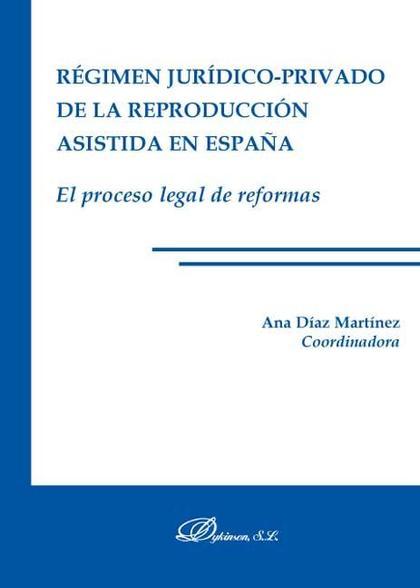 EL RÉGIMEN JURÍDICO-PRIVADO DE LA REPRODUCCIÓN ASISTIDA EN ESPAÑA : EL PROCESO LEGAL DE REFORMA