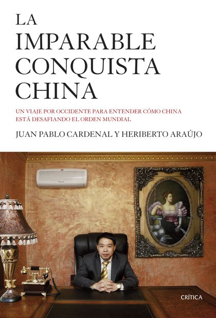 LA IMPARABLE CONQUISTA CHINA. UN VIAJE POR OCCIDENTE PARA ENTENDER CÓMO CHINA ESTÁ DESAFIANDO E