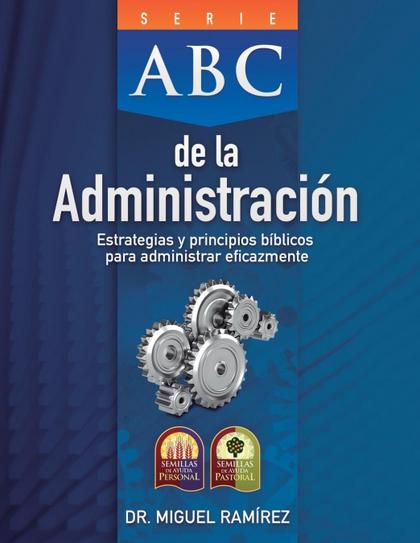 ABC DE LA ADMINISTRACIÓN. ESTRATEGIAS Y PRINCIPIOS BÍBLICOS PARA ADMINISTRAR EFICAZMENTE
