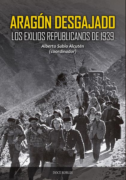 ARAGÓN DESGAJADO. LOS EXILIOS REPUBLICANOS DE 1939