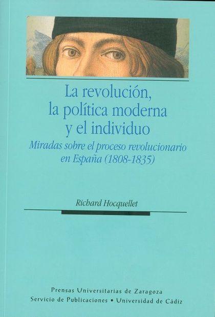 LA REVOLUCIÓN, LA POLÍTICA MODERNA Y EL INDIVIDUO : MIRADAS SOBRE EL PROCESO REVOLUCIONARIO EN