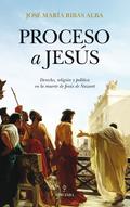 PROCESO A JESÚS : DERECHO, RELIGIÓN Y POLÍTICA EN LA MUERTE DE JESÚS NAZARET