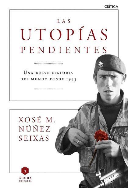 LAS UTOPÍAS PENDIENTES. UNA BREVE HISTORIA DEL MUNDO DESDE 1945
