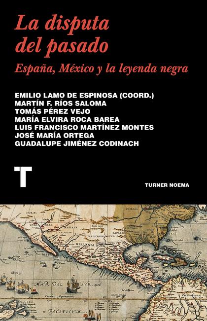 LA DISPUTA DEL PASADO : ESPAÑA, MÉXICO Y LA LEYENDA NEGRA