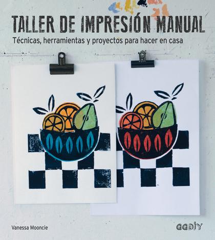TALLER DE IMPRESIÓN MANUAL. TÉCNICAS, HERRAMIENTAS Y PROYECTOS PARA HACER EN CASA