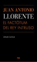 JUAN ANTONIO LLORENTE : EL FACTÓTUM DEL REY INTRUSO