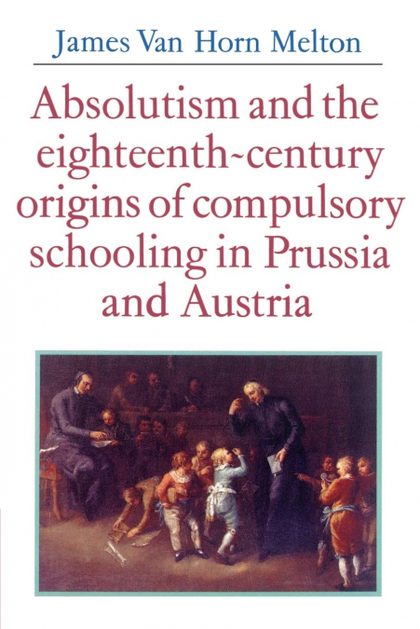 ABSOLUTISM AND THE EIGHTEENTH-CENTURY ORIGINS OF COMPULSORY SCHOOLING IN PRUSSIA.