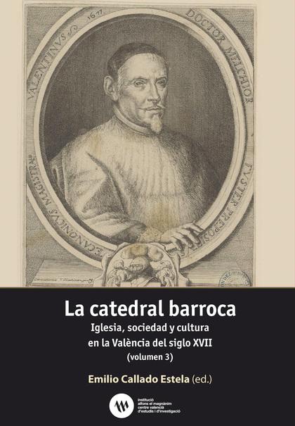 LA CATEDRAL BARROCA. IGLESIA, SOCIEDAD Y CULTURA EN LA VALÈNCIA DEL SIGLO XVII