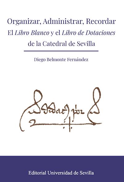 ORGANIZAR, ADMINISTRAR, RECORDAR. EL LIBRO BLANCO Y EL LIBRO DE DOTACIONES DE LA CATEDRAL DE SE