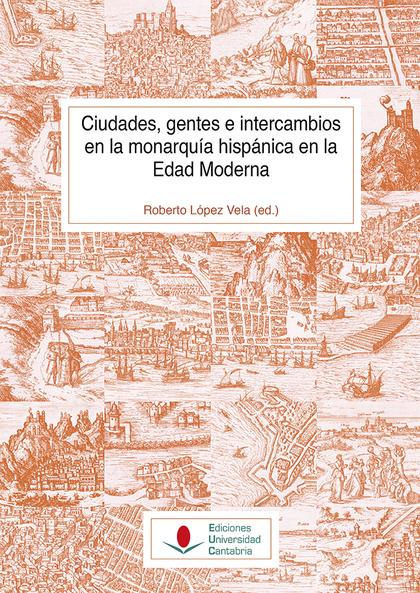 CIUDADES, GENTESE INTERCAMBIOS EN LA MONARQUIA HISPANICA EN LA EDAD MODERNA