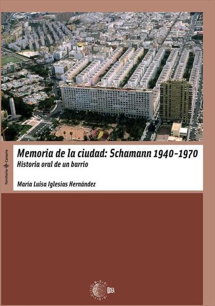 MEMORIA DE LA CIUDAD : SCHAMANN 1940-1970 : HISTORIA ORAL DE UN BARRIO