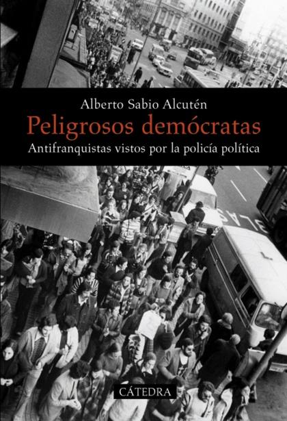 PELIGROSOS DEMÓCRATAS : ANTIFRANQUISTAS VISTOS POR LA POLICÍA POLÍTICA