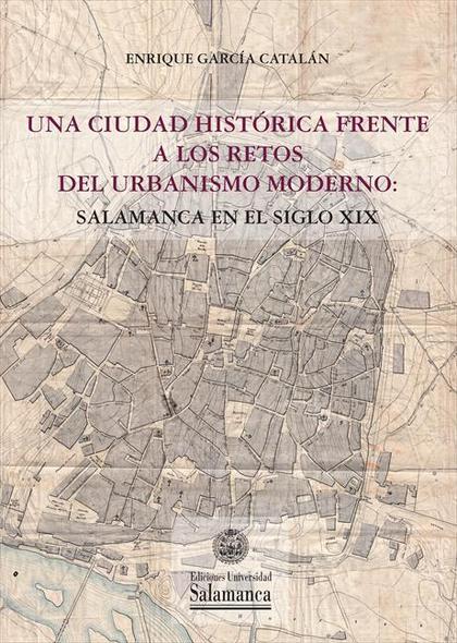 UNA CIUDAD HISTÓRICA FRENTE A LOS RETOS DEL URBANISMO MODERNO. SALAMANCA EN EL SIGLO XIX