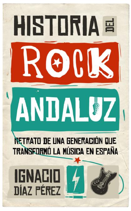 HISTORIA DEL ROCK ANDALUZ. RETRATO DE UNA GENERACIÓN QUE TRANSFORMÓ LA MÚSICA EN ESPAÑA