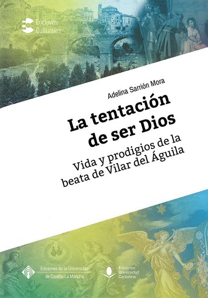 LA TENTACIÓN DE SER DIOS. VIDA Y PRODIGIOS DE LA BEATA DE VILLAR DEL ÁGUILA
