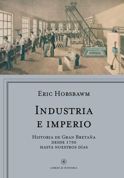 INDUSTRIA E IMPERIO. HISTORIA DE GRAN BRETAÑA DESDE 1750 HASTA NUESTROS DÍAS