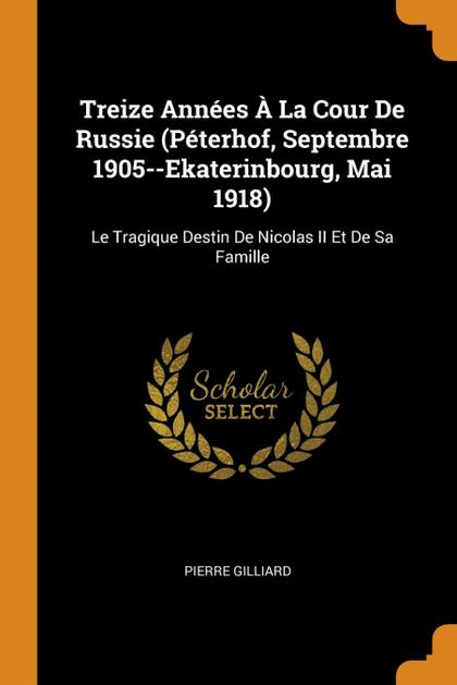 TREIZE ANNÉES À LA COUR DE RUSSIE (PÉTERHOF, SEPTEMBRE 1905--EKATERINBOURG, MAI