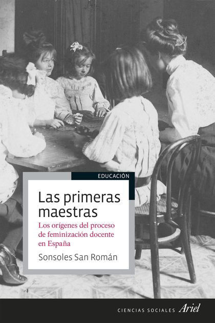 LAS PRIMERAS MAESTRAS. LOS ORÍGENES DEL PROCESO DE FEMINIZACIÓN DOCENTE EN ESPAÑA