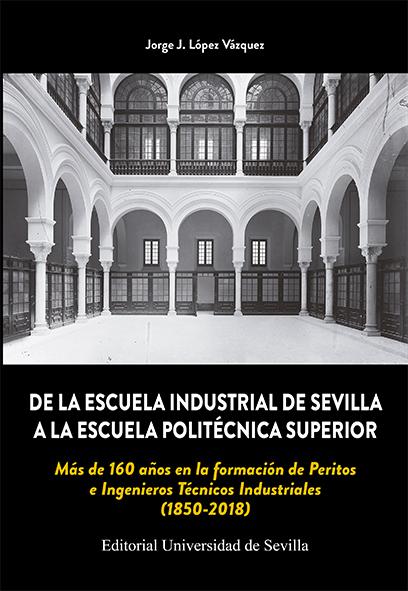 DE LA ESCUELA INDUSTRIAL DE SEVILLA A LA ESCUELA POLITÉCNICA SUPERIOR           MÁS DE 160 AÑOS