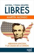 AHORA, Y PARA SIEMPRE, LIBRES. ABRAHAM LINCOLN Y LA CAUSA DE LA UNIÓN