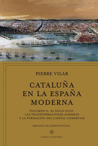 CATALUÑA EN LA ESPAÑA MODERNA, VOL. 2. VOLUMEN II. EL SIGLO XVIII: LAS TRANSFORMACIONES AGRARIA