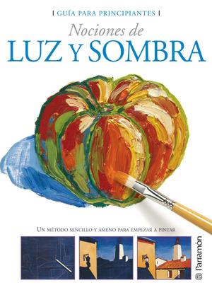 NOCIONES DE LUZ Y SOMBRA : UN MÉTODO SENCILLO Y AMENO PARA EMPEZAR A PINTAR