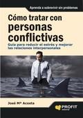 CÓMO TRATAR CON PERSONAS CONFLICTIVAS : GUÍA PARA REDUCIR EL ESTRÉS Y MEJORAR LAS RELACIONES IN