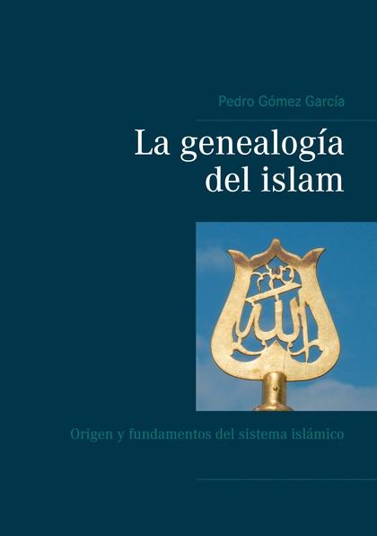 LA GENEALOGÍA DEL ISLAM. ORIGEN Y FUNDAMENTOS DEL SISTEMA ISLÁMICO