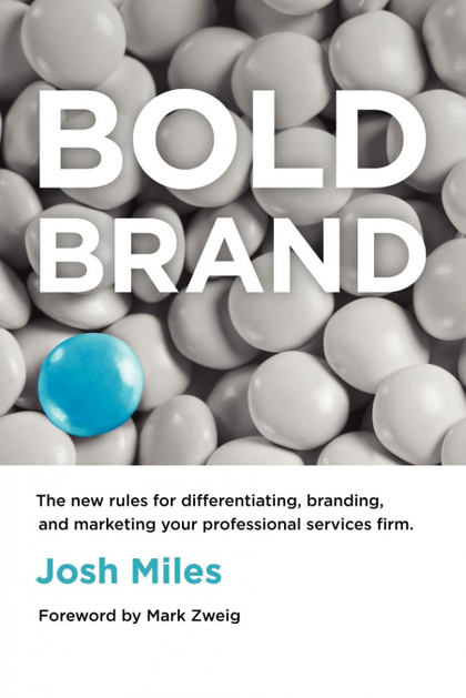 BOLD BRAND. THE NEW RULES FOR DIFFERENTIATING, BRANDING, AND MARKETING YOUR PROFESSIONAL SER