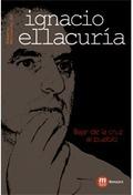 IGNACIO ELLACURIA. BAJAR DE LA CRUZ AL PUEBLO.