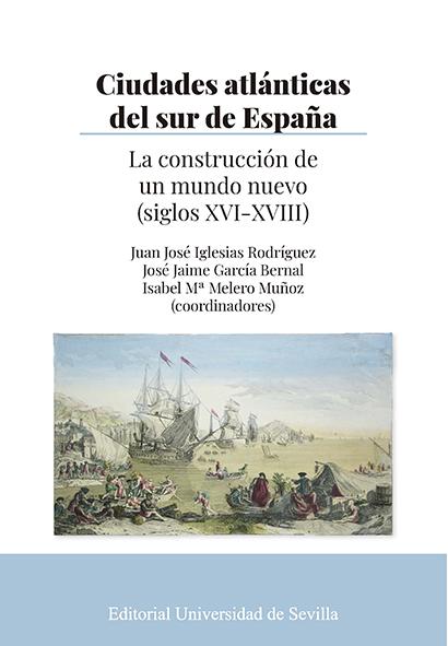 CIUDADES ATLÁNTICAS DEL SUR DE ESPAÑA. LA CONSTRUCCIÓN DE UN MUNDO NUEVO (SIGLOS XVI-XVIII)