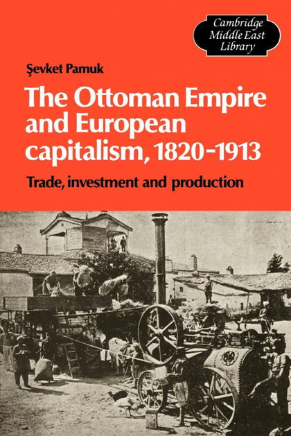 THE OTTOMAN EMPIRE AND EUROPEAN CAPITALISM, 1820 1913. TRADE, INVESTMENT AND PRODUCTION
