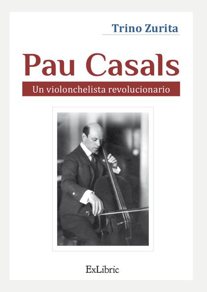 PAU CASALS. UN VIOLONCHELISTA REVOLUCIONARIO.