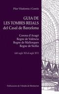 GUIA DE LES TOMBES REIALS DEL CASAL DE BARCELONA : CORONA D´ARAGÉ, REGNE DE VALÈNCIA, REGNE DE